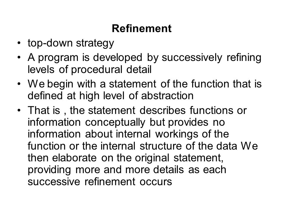 Refinement top-down strategy A program is developed by successively refining levels of procedural detail We begin with a statement of the function tha