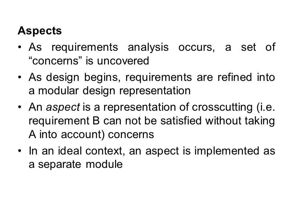 "Aspects As requirements analysis occurs, a set of ""concerns"" is uncovered As design begins, requirements are refined into a modular design representat"