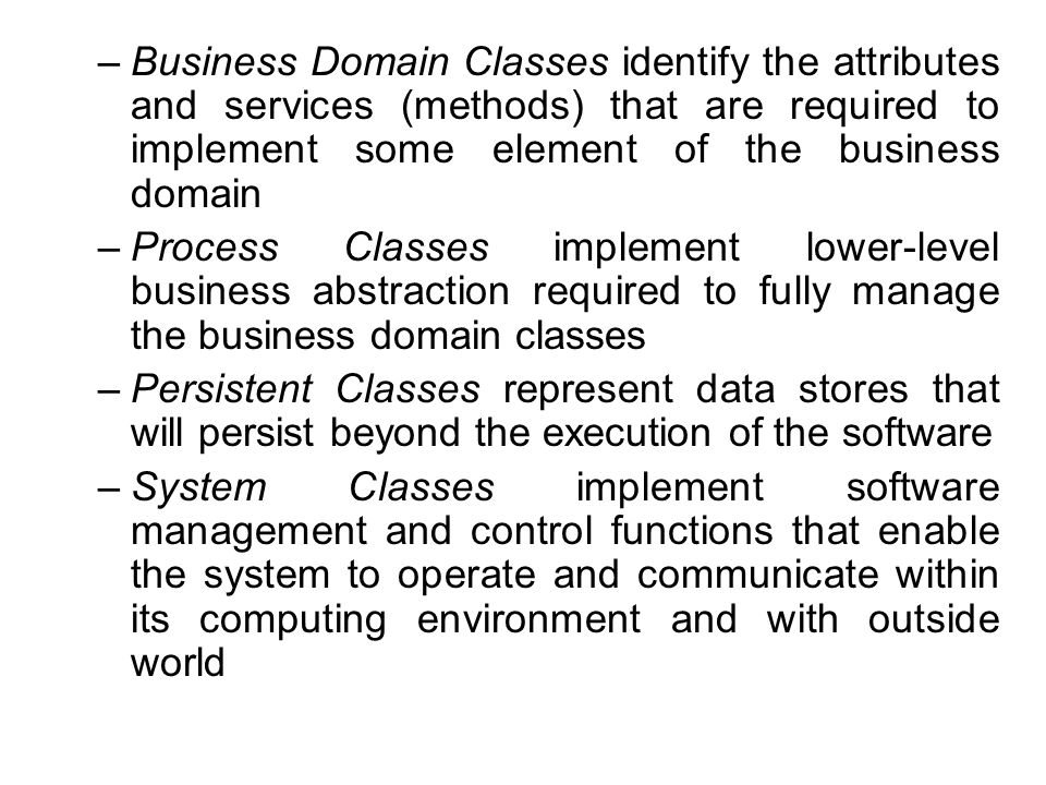 –Business Domain Classes identify the attributes and services (methods) that are required to implement some element of the business domain –Process Cl