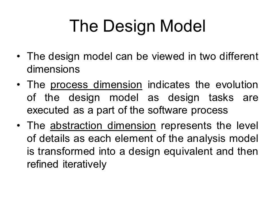 The Design Model The design model can be viewed in two different dimensions The process dimension indicates the evolution of the design model as desig