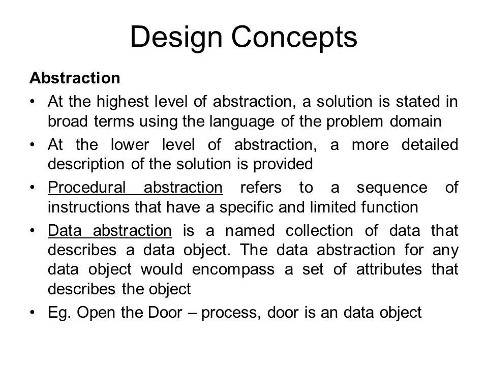 Design Concepts Abstraction At the highest level of abstraction, a solution is stated in broad terms using the language of the problem domain At the l