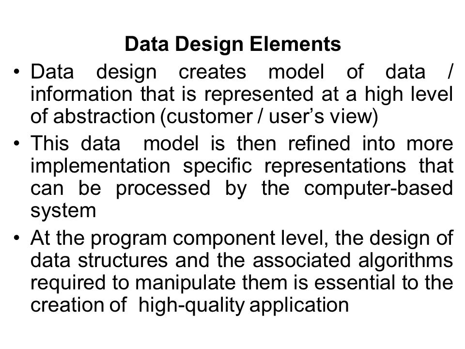 Data Design Elements Data design creates model of data / information that is represented at a high level of abstraction (customer / user's view) This