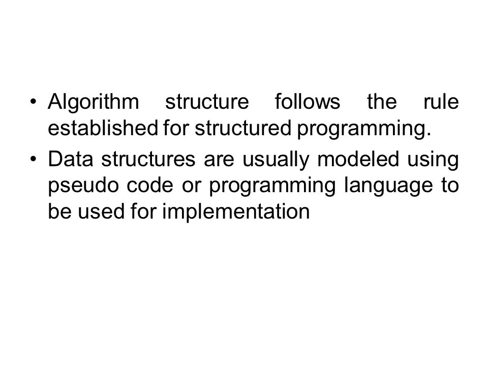Algorithm structure follows the rule established for structured programming. Data structures are usually modeled using pseudo code or programming lang