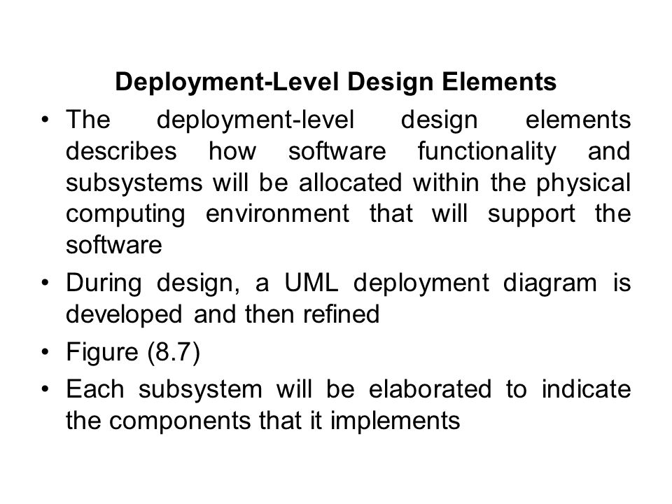 Deployment-Level Design Elements The deployment-level design elements describes how software functionality and subsystems will be allocated within the