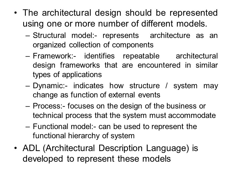 The architectural design should be represented using one or more number of different models. –Structural model:- represents architecture as an organiz
