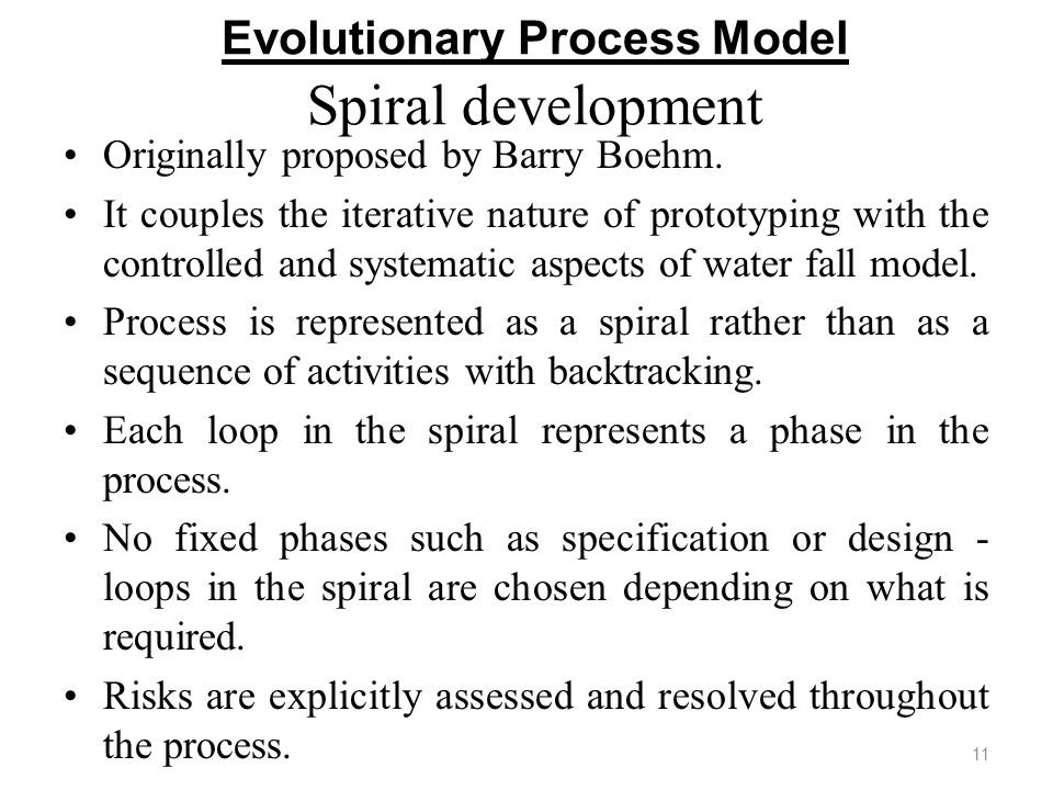 Evolutionary Process Model Spiral development Originally proposed by Barry Boehm. It couples the iterative nature of prototyping with the controlled a