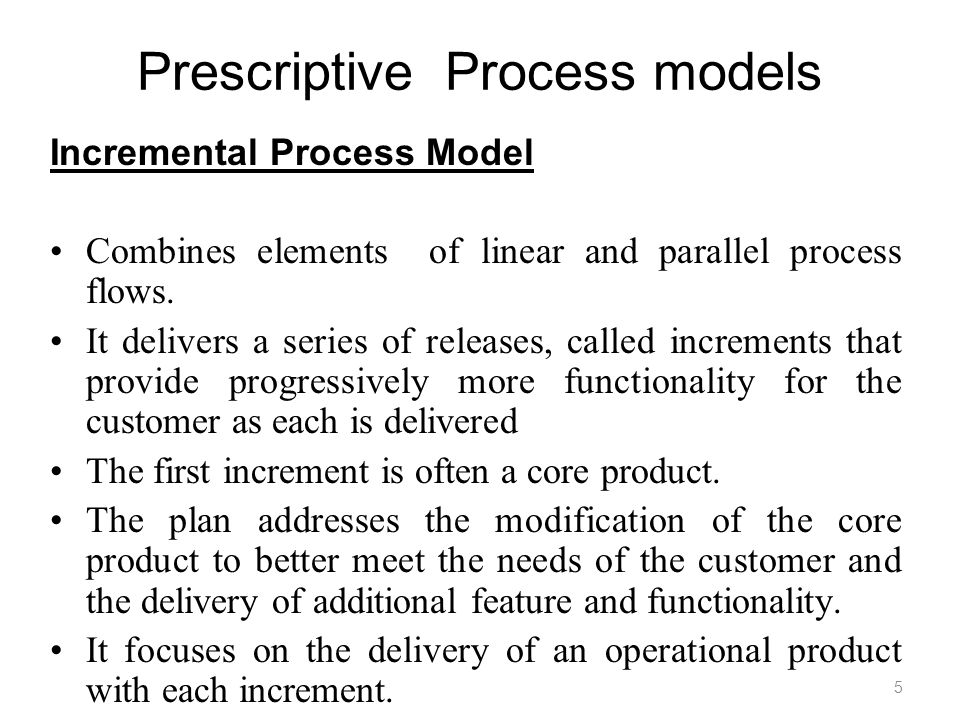 Prescriptive Process models Incremental Process Model Combines elements of linear and parallel process flows. It delivers a series of releases, called