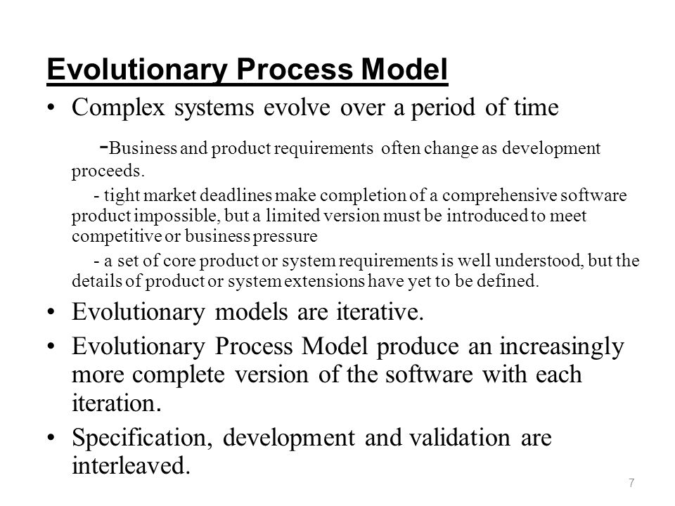 Evolutionary Process Model Complex systems evolve over a period of time - Business and product requirements often change as development proceeds. - ti
