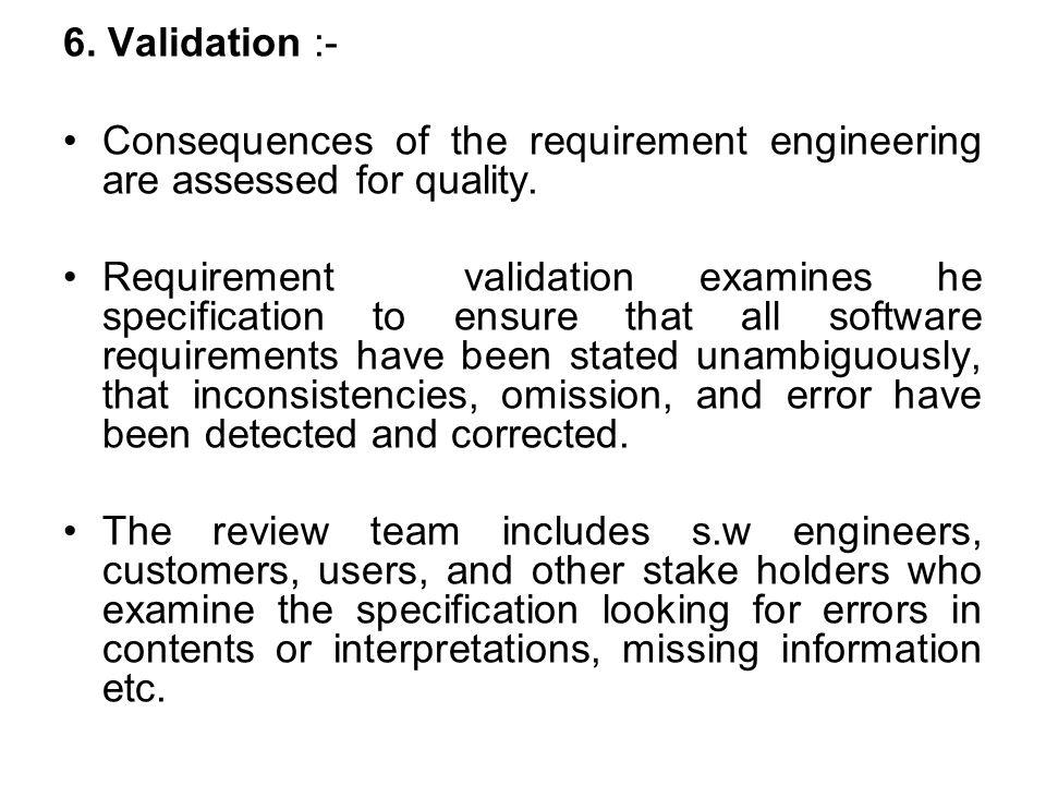 6.Validation :- Consequences of the requirement engineering are assessed for quality.