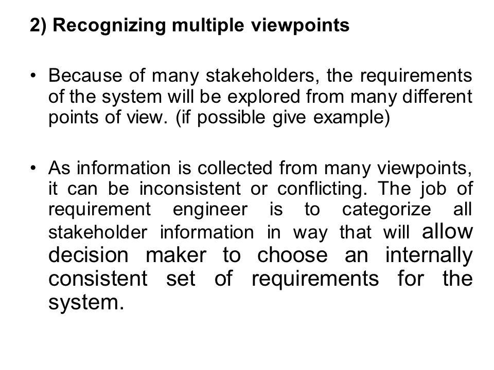 2) Recognizing multiple viewpoints Because of many stakeholders, the requirements of the system will be explored from many different points of view.