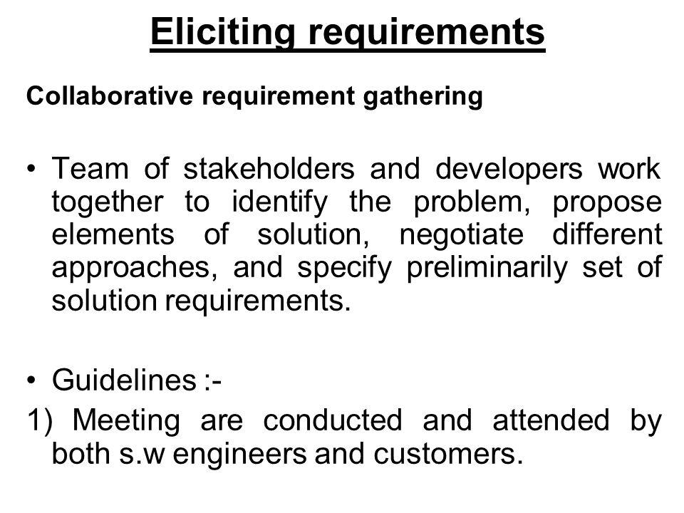 Eliciting requirements Collaborative requirement gathering Team of stakeholders and developers work together to identify the problem, propose elements of solution, negotiate different approaches, and specify preliminarily set of solution requirements.