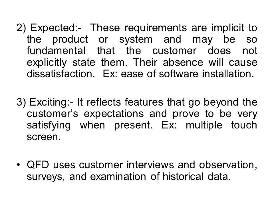 2) Expected:- These requirements are implicit to the product or system and may be so fundamental that the customer does not explicitly state them.