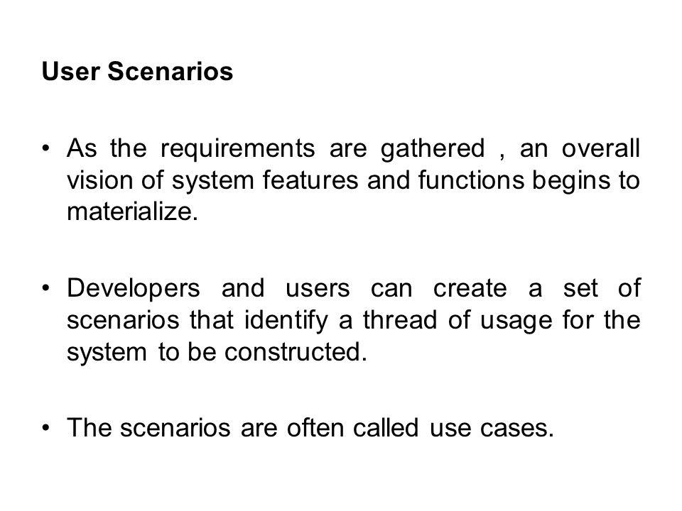 User Scenarios As the requirements are gathered, an overall vision of system features and functions begins to materialize.