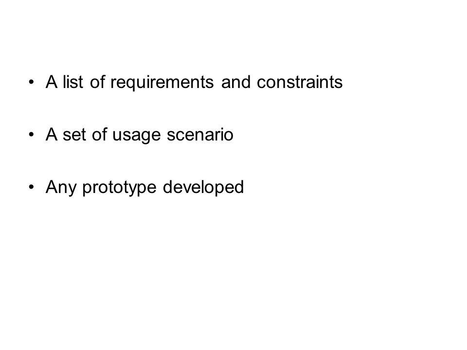 A list of requirements and constraints A set of usage scenario Any prototype developed