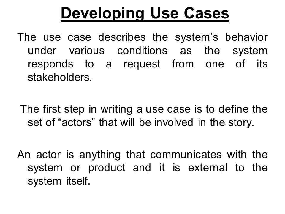 Developing Use Cases The use case describes the system's behavior under various conditions as the system responds to a request from one of its stakeholders.