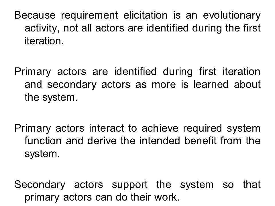 Because requirement elicitation is an evolutionary activity, not all actors are identified during the first iteration.