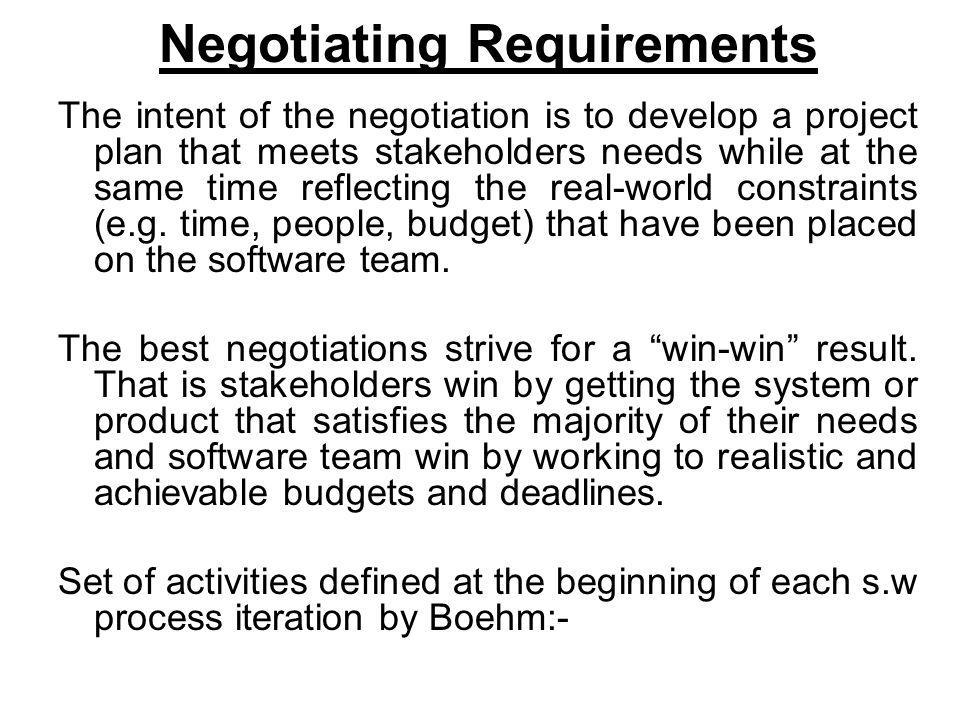 Negotiating Requirements The intent of the negotiation is to develop a project plan that meets stakeholders needs while at the same time reflecting the real-world constraints (e.g.