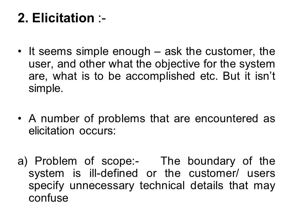 2. Elicitation :- It seems simple enough – ask the customer, the user, and other what the objective for the system are, what is to be accomplished etc