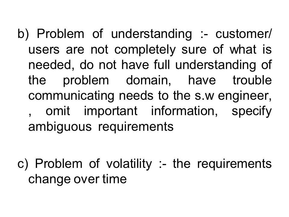 b) Problem of understanding :- customer/ users are not completely sure of what is needed, do not have full understanding of the problem domain, have trouble communicating needs to the s.w engineer,, omit important information, specify ambiguous requirements c) Problem of volatility :- the requirements change over time