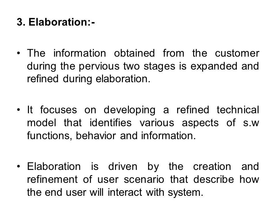 3. Elaboration:- The information obtained from the customer during the pervious two stages is expanded and refined during elaboration. It focuses on d