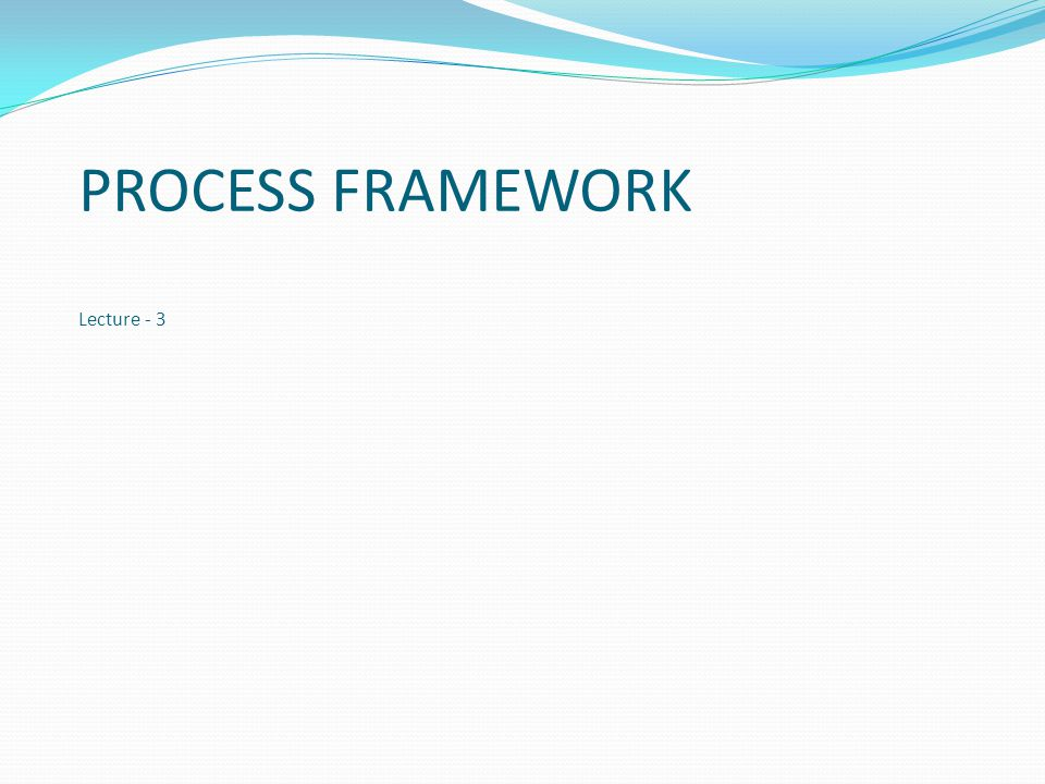 PROCESS FRAMEWORK Lecture - 3