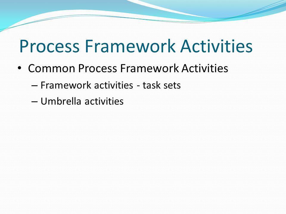 Process Framework Activities Common Process Framework Activities – Framework activities - task sets – Umbrella activities