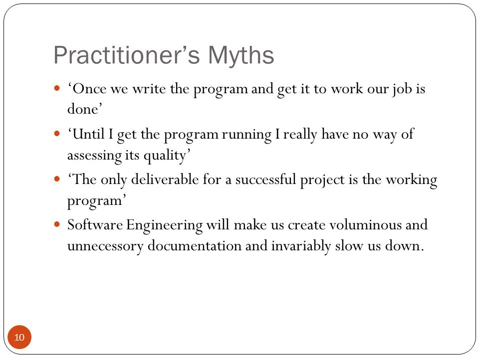 10 Practitioner's Myths 'Once we write the program and get it to work our job is done' 'Until I get the program running I really have no way of assessing its quality' 'The only deliverable for a successful project is the working program' Software Engineering will make us create voluminous and unnecessory documentation and invariably slow us down.