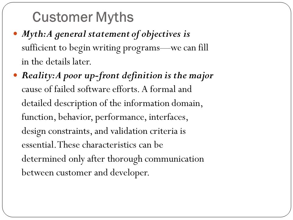 Customer Myths Myth: A general statement of objectives is sufficient to begin writing programs—we can fill in the details later.