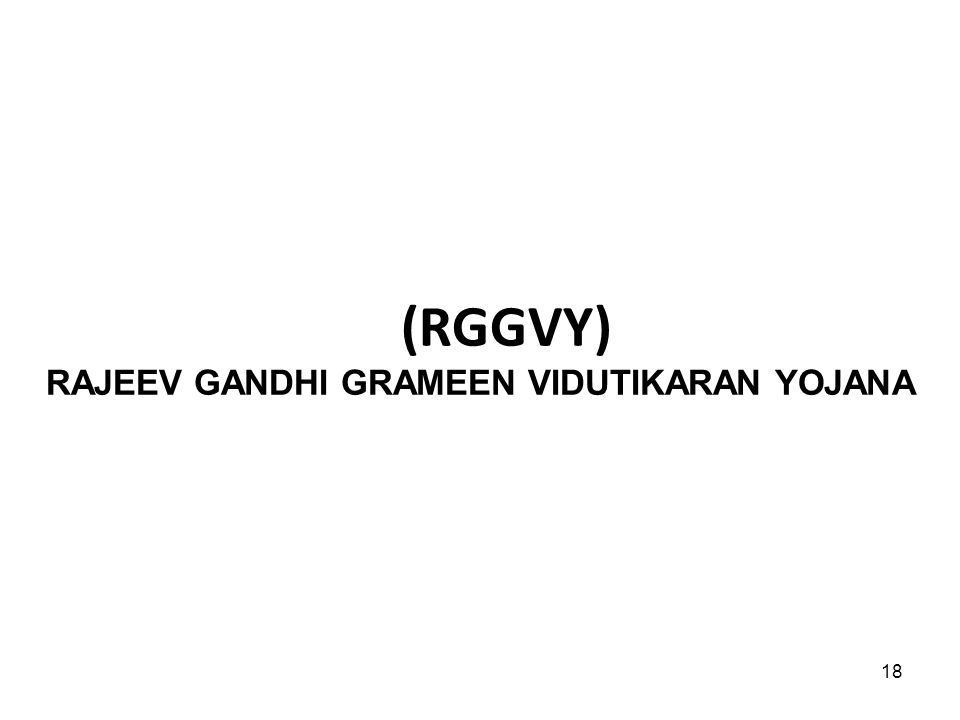 18 (RGGVY) RAJEEV GANDHI GRAMEEN VIDUTIKARAN YOJANA