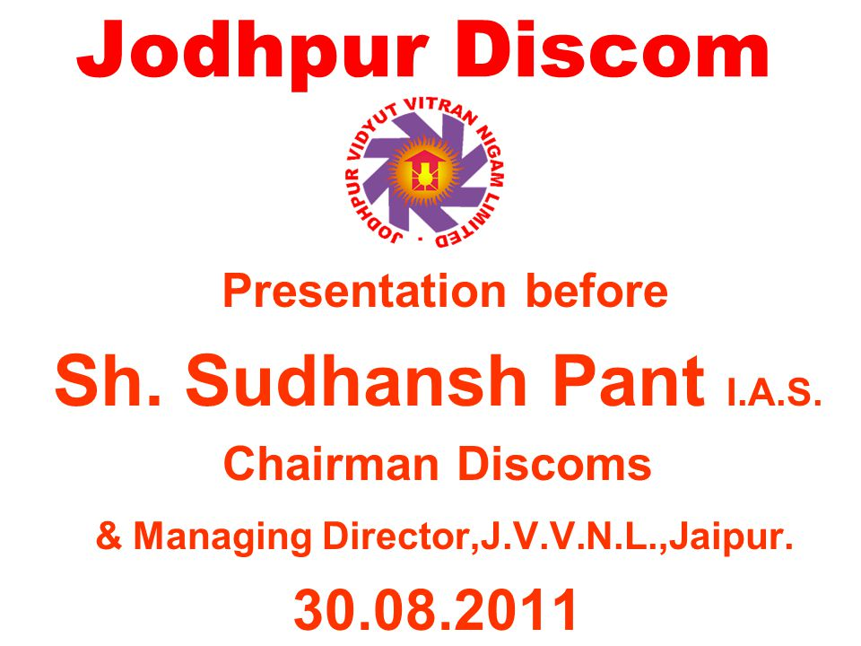 WARM WELCOME Sh. Sudhansh Pant I.A.S. Chairman Discoms & Managing Director,J.V.V.N.L.,Jaipur.
