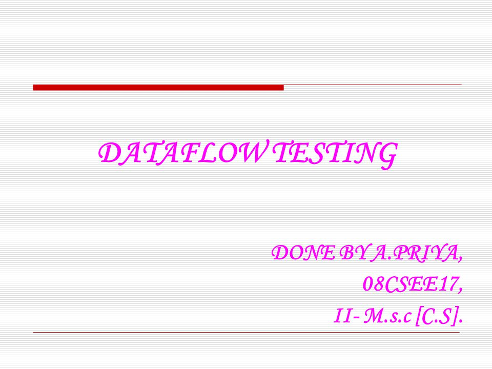 DATAFLOW TESTING DONE BY A.PRIYA, 08CSEE17, II- M.s.c [C.S].