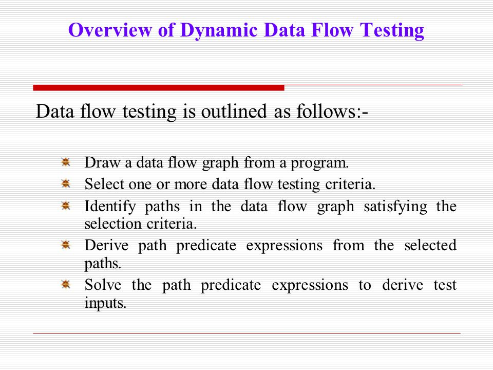 Overview of Dynamic Data Flow Testing Data flow testing is outlined as follows:- Draw a data flow graph from a program. Select one or more data flow t