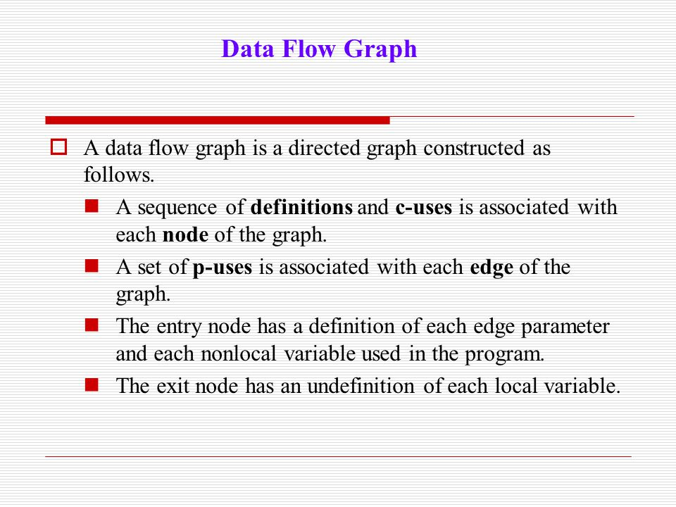  A data flow graph is a directed graph constructed as follows. A sequence of definitions and c-uses is associated with each node of the graph. A set