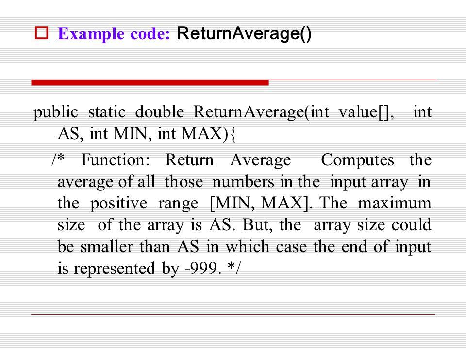 Example code: ReturnAverage() public static double ReturnAverage(int value[], int AS, int MIN, int MAX){ /* Function: Return Average Computes the av