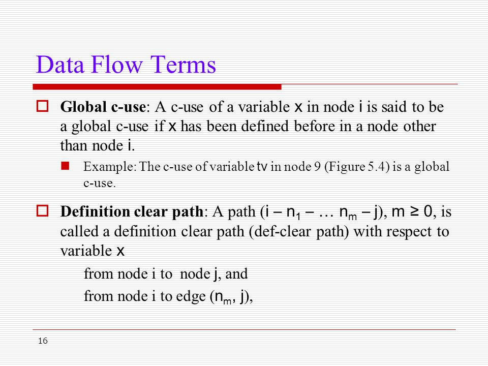 16 Data Flow Terms  Global c-use: A c-use of a variable x in node i is said to be a global c-use if x has been defined before in a node other than no
