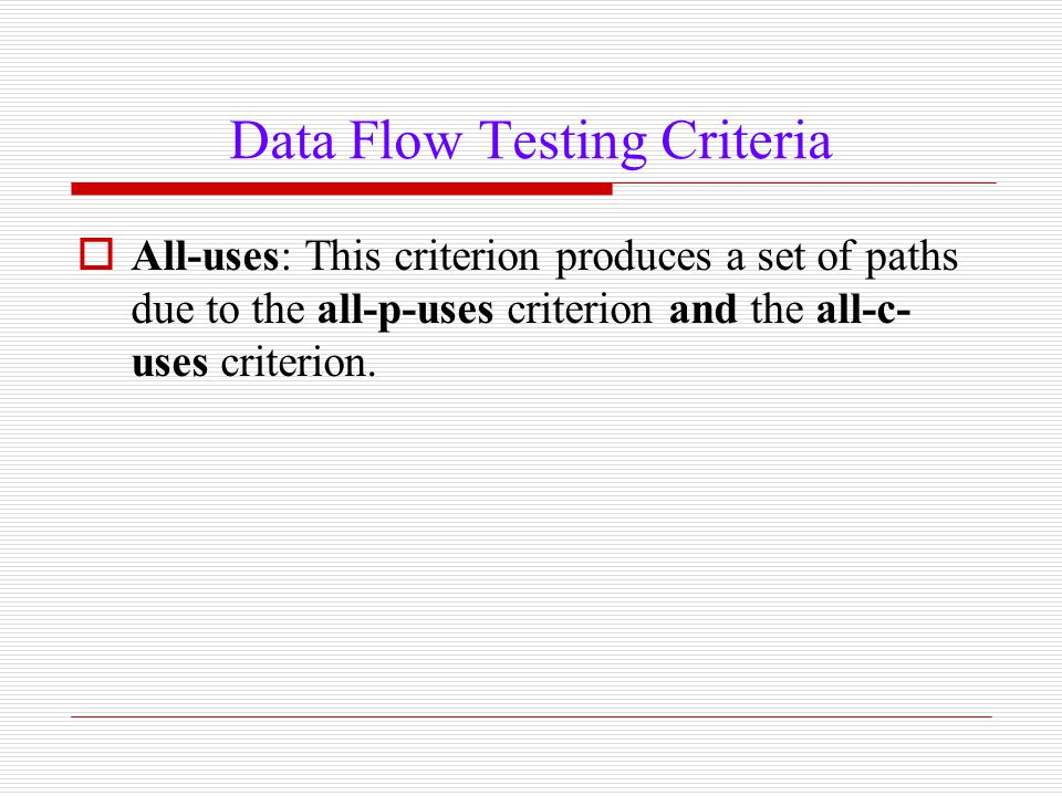 Data Flow Testing Criteria  All-uses: This criterion produces a set of paths due to the all-p-uses criterion and the all-c- uses criterion.