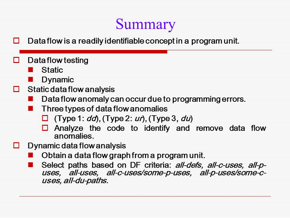 Summary  Data flow is a readily identifiable concept in a program unit.  Data flow testing Static Dynamic  Static data flow analysis Data flow anom