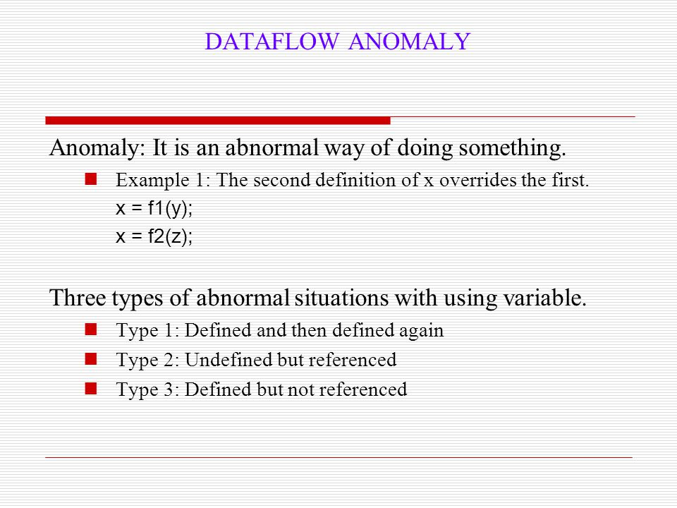 DATAFLOW ANOMALY Anomaly: It is an abnormal way of doing something. Example 1: The second definition of x overrides the first. x = f1(y); x = f2(z); T