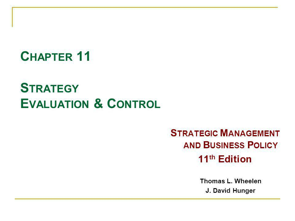 C HAPTER 11 S TRATEGY E VALUATION & C ONTROL S TRATEGIC M ANAGEMENT AND B USINESS P OLICY 11 th Edition Thomas L. Wheelen J. David Hunger
