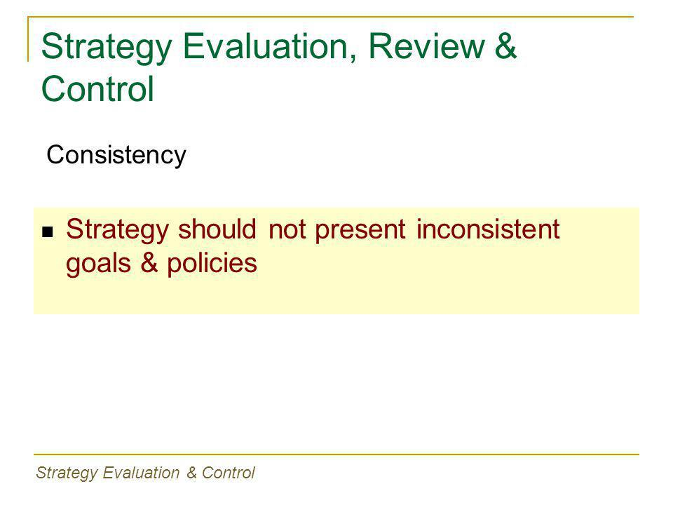 Strategy Evaluation, Review & Control Strategy should not present inconsistent goals & policies Consistency Strategy Evaluation & Control