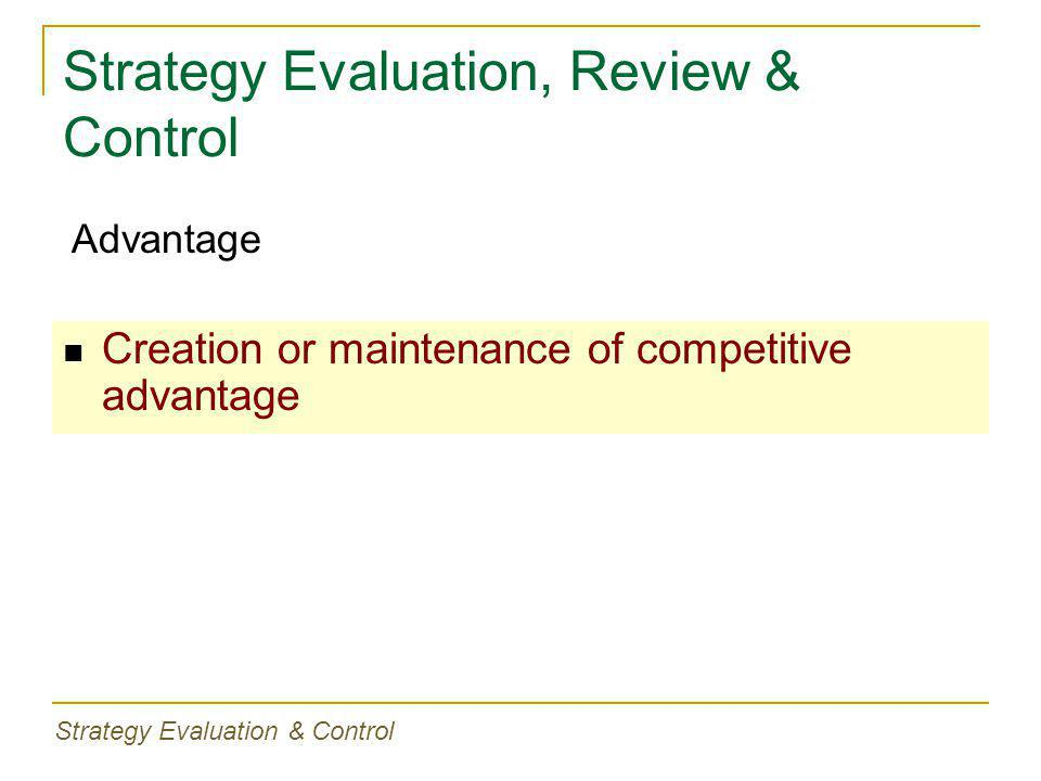 Strategy Evaluation, Review & Control Creation or maintenance of competitive advantage Advantage Strategy Evaluation & Control
