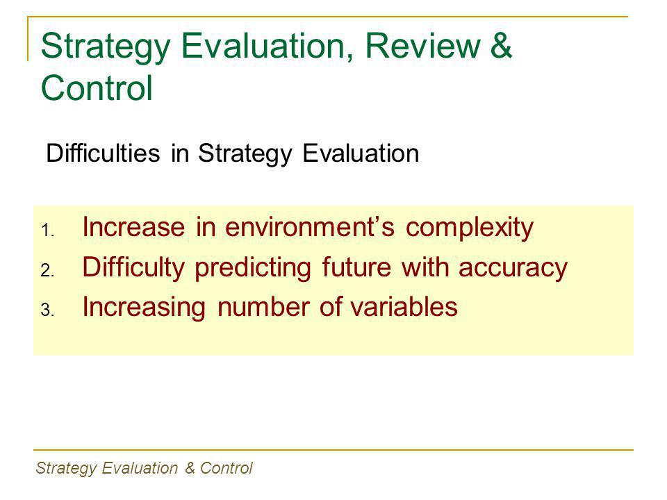 Strategy Evaluation, Review & Control 1. Increase in environment's complexity 2. Difficulty predicting future with accuracy 3. Increasing number of va