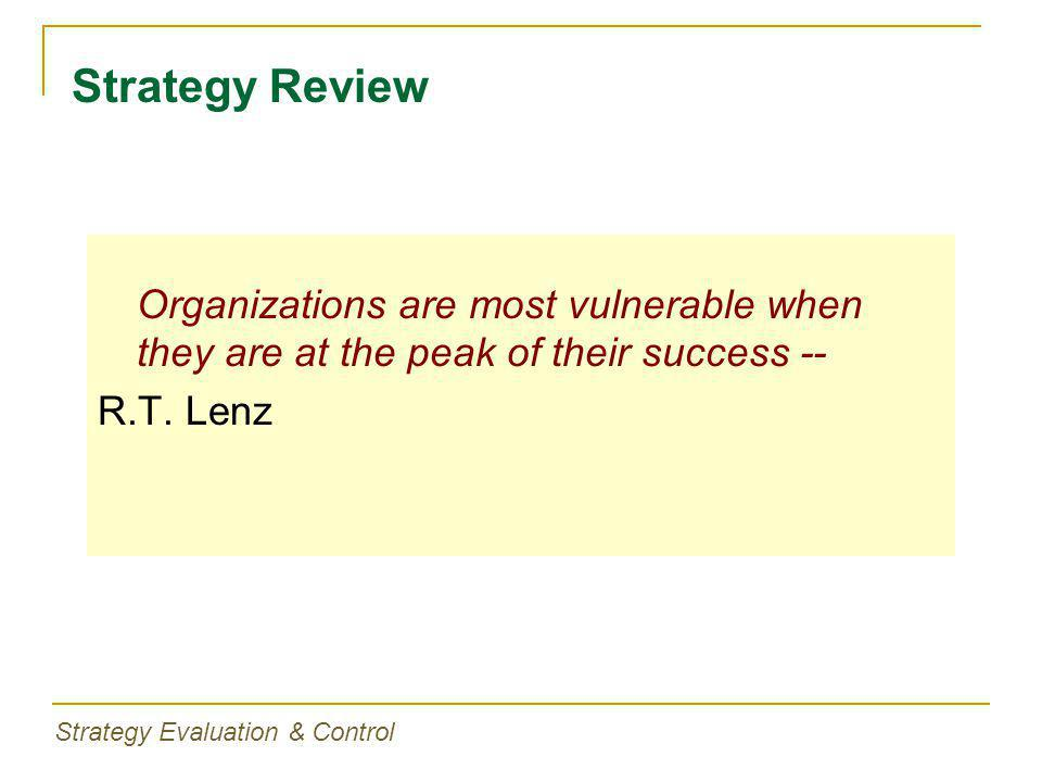 Strategy Evaluation & Control Organizations are most vulnerable when they are at the peak of their success -- R.T.