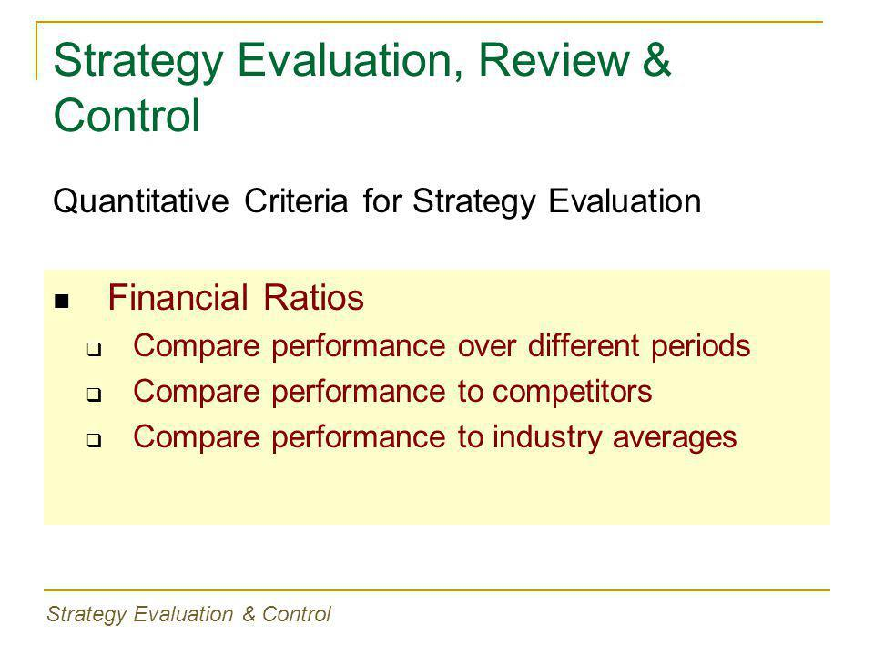 Strategy Evaluation, Review & Control Financial Ratios  Compare performance over different periods  Compare performance to competitors  Compare performance to industry averages Quantitative Criteria for Strategy Evaluation Strategy Evaluation & Control