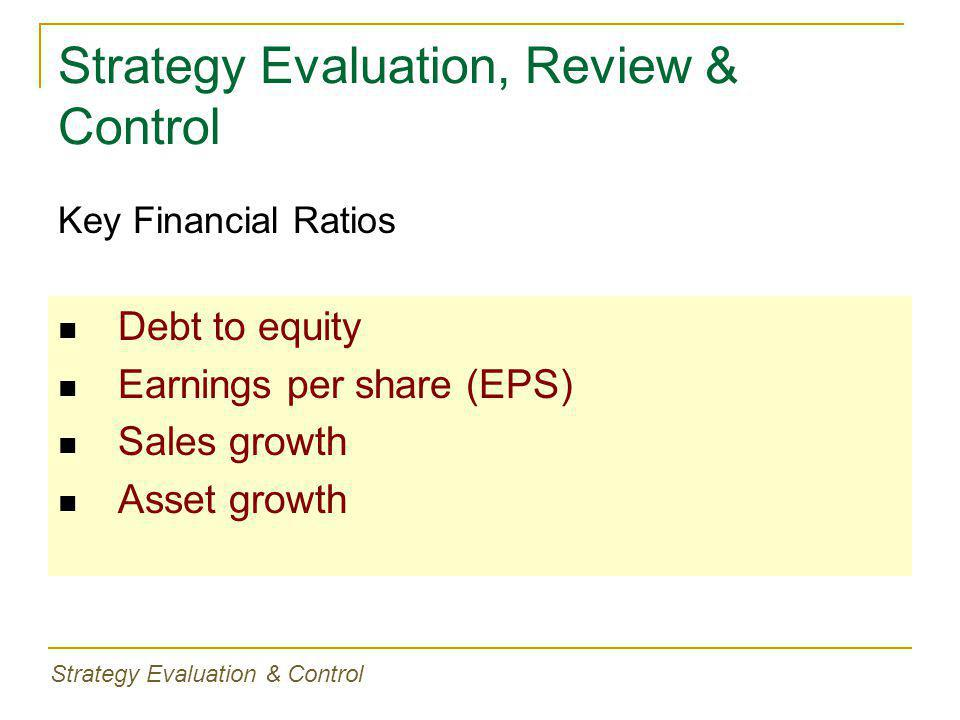 Strategy Evaluation, Review & Control Debt to equity Earnings per share (EPS) Sales growth Asset growth Key Financial Ratios Strategy Evaluation & Con