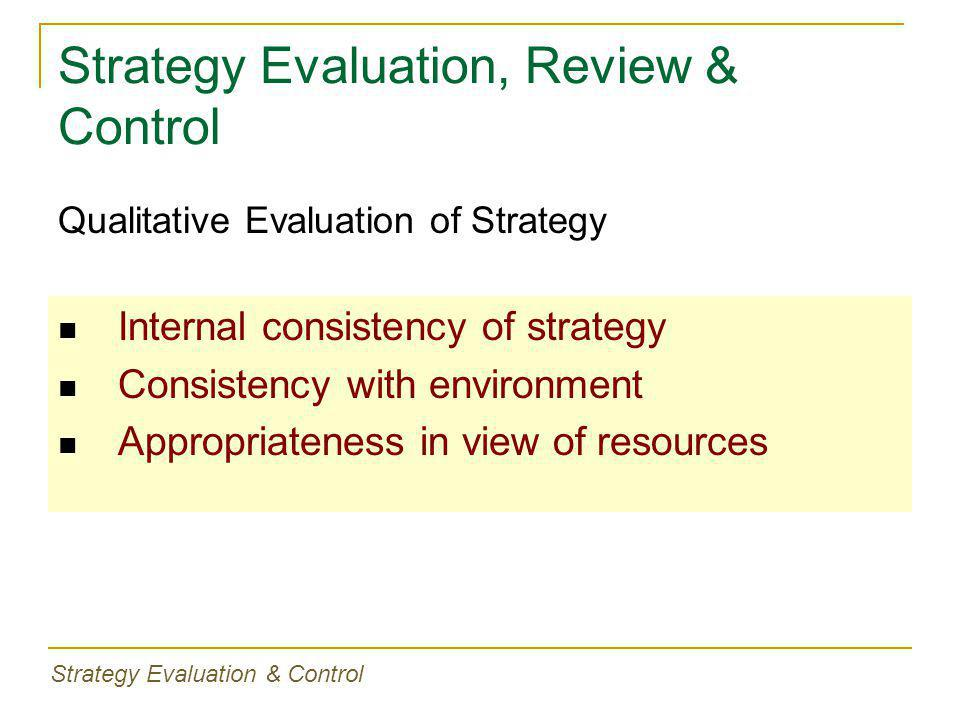 Strategy Evaluation, Review & Control Internal consistency of strategy Consistency with environment Appropriateness in view of resources Qualitative E