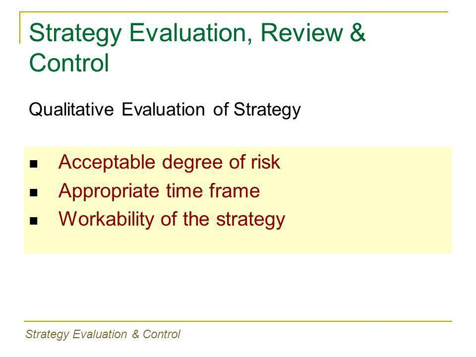 Strategy Evaluation, Review & Control Acceptable degree of risk Appropriate time frame Workability of the strategy Qualitative Evaluation of Strategy