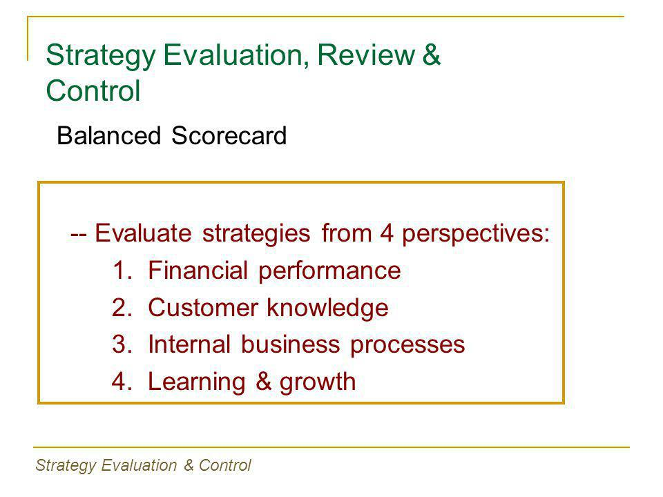 Strategy Evaluation, Review & Control -- Evaluate strategies from 4 perspectives: 1. Financial performance 2. Customer knowledge 3. Internal business
