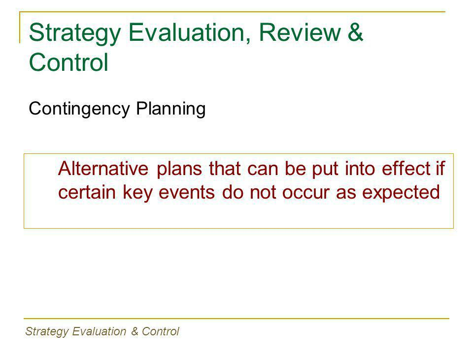 Strategy Evaluation, Review & Control Alternative plans that can be put into effect if certain key events do not occur as expected Contingency Plannin