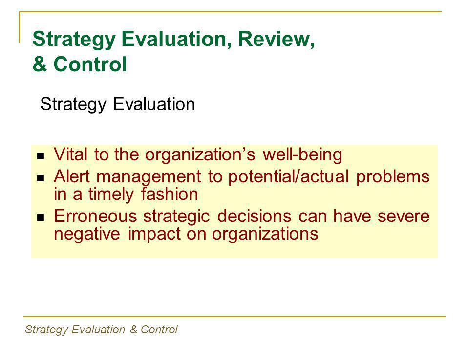 Vital to the organization's well-being Alert management to potential/actual problems in a timely fashion Erroneous strategic decisions can have severe negative impact on organizations Strategy Evaluation, Review, & Control Strategy Evaluation Strategy Evaluation & Control